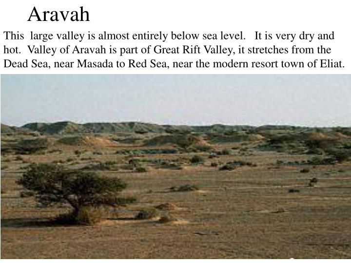 This  large valley is almost entirely below sea level.   It is very dry and hot.  Valley of Aravah is part of Great Rift Valley, it stretches from the Dead Sea, near Masada to Red Sea, near the modern resort town of Eliat.