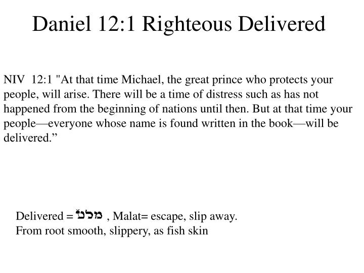 """NIV  12:1 """"At that time Michael, the great prince who protects your people, will arise. There will be a time of distress such as has not happened from the beginning of nations until then. But at that time your people—everyone whose name is found written in the book—will be delivered."""""""