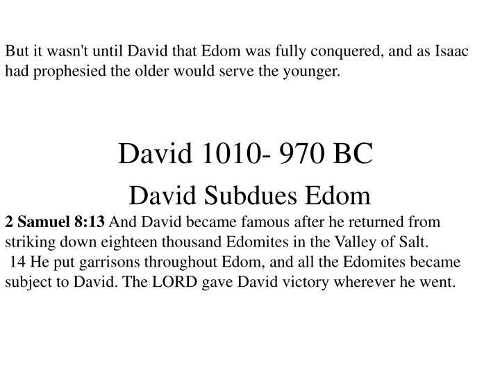 But it wasn't until David that Edom was fully conquered, and as Isaac had prophesied the older would serve the younger.