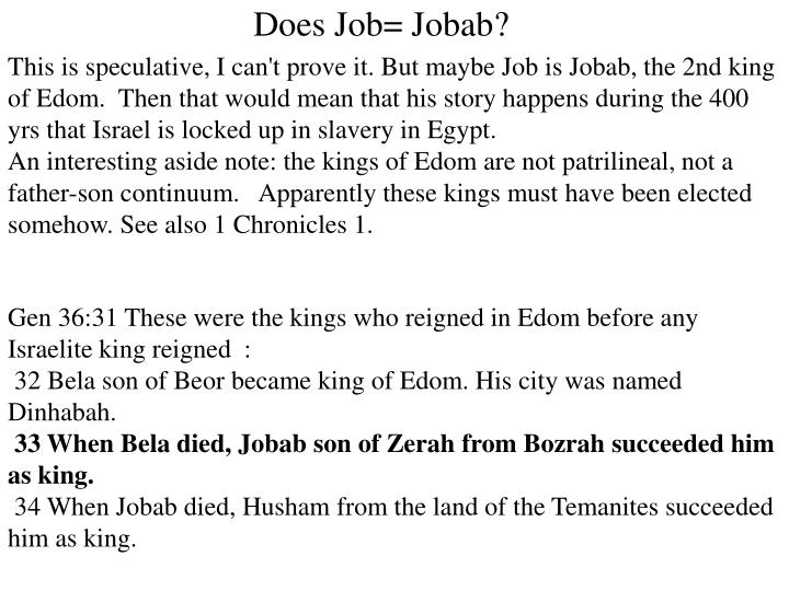 This is speculative, I can't prove it. But maybe Job is Jobab, the 2nd king of Edom.  Then that would mean that his story happens during the 400 yrs that Israel is locked up in slavery in Egypt.