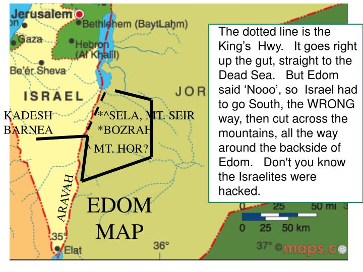 The dotted line is the King's  Hwy.   It goes right up the gut, straight to the Dead Sea.   But Edom said 'Nooo', so  Israel had to go South, the WRONG way, then cut across the mountains, all the way around the backside of Edom.   Don't you know the Israelites were hacked.
