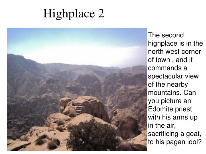 The second highplace is in the north west corner of town , and it commands a spectacular view of the nearby mountains. Can you picture an Edomite priest with his arms up in the air, sacrificing a goat, to his pagan idol?