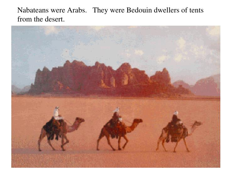 Nabateans were Arabs.   They were Bedouin dwellers of tents from the desert.