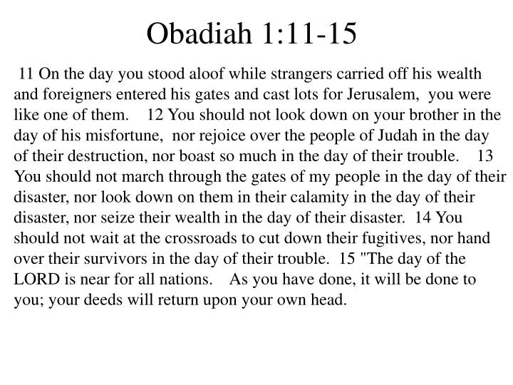 """11 On the day you stood aloof while strangers carried off his wealth and foreigners entered his gates and cast lots for Jerusalem,  you were like one of them.   12 You should not look down on your brother in the day of his misfortune,  nor rejoice over the people of Judah in the day of their destruction, nor boast so much in the day of their trouble.    13 You should not march through the gates of my people in the day of their disaster, nor look down on them in their calamity in the day of their disaster, nor seize their wealth in the day of their disaster. 14 You should not wait at the crossroads to cut down their fugitives, nor hand over their survivors in the day of their trouble.  15 """"The day of the LORD is near for all nations.    As you have done, it will be done to you; your deeds will return upon your own head."""