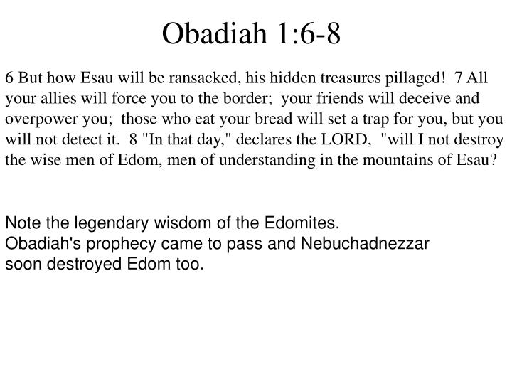 """6 But how Esau will be ransacked, his hidden treasures pillaged!  7 All your allies will force you to the border;  your friends will deceive and overpower you;  those who eat your bread will set a trap for you, but you will not detect it. 8 """"In that day,"""" declares the LORD,  """"will I not destroy the wise men of Edom, men of understanding in the mountains of Esau?"""