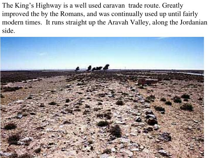 The King's Highway is a well used caravan  trade route. Greatly improved the by the Romans, and was continually used up until fairly modern times.  It runs straight up the Aravah Valley, along the Jordanian side.