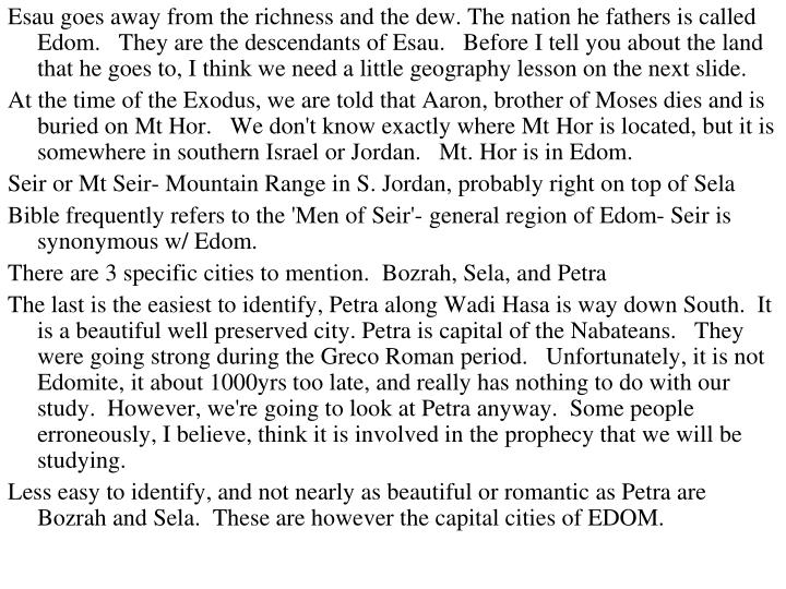 Esau goes away from the richness and the dew. The nation he fathers is called Edom.   They are the descendants of Esau.   Before I tell you about the land that he goes to, I think we need a little geography lesson on the next slide.