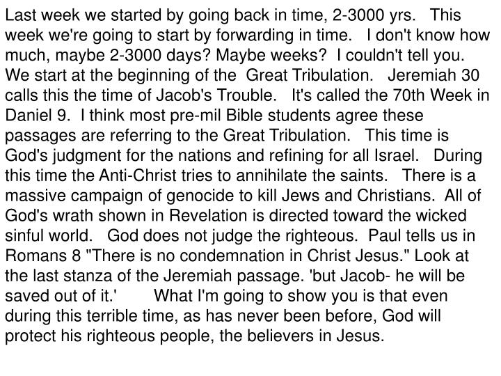 """Last week we started by going back in time, 2-3000 yrs.   This week we're going to start by forwarding in time.   I don't know how much, maybe 2-3000 days? Maybe weeks?  I couldn't tell you.   We start at the beginning of the  Great Tribulation.   Jeremiah 30 calls this the time of Jacob's Trouble.   It's called the 70th Week in Daniel 9.  I think most pre-mil Bible students agree these passages are referring to the Great Tribulation.   This time is God's judgment for the nations and refining for all Israel.   During this time the Anti-Christ tries to annihilate the saints.   There is a massive campaign of genocide to kill Jews and Christians.  All of God's wrath shown in Revelation is directed toward the wicked sinful world.   God does not judge the righteous.  Paul tells us in Romans 8 """"There is no condemnation in Christ Jesus."""" Look at the last stanza of the Jeremiah passage. 'but Jacob- he will be saved out of it.'        What I'm going to show you is that even during this terrible time, as has never been before, God will protect his righteous people, the believers in Jesus."""