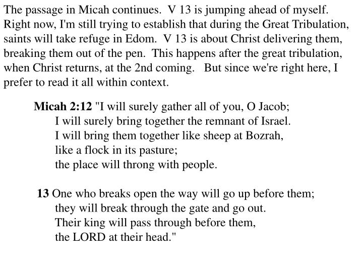 The passage in Micah continues.  V 13 is jumping ahead of myself.  Right now, I'm still trying to establish that during the Great Tribulation, saints will take refuge in Edom.  V 13 is about Christ delivering them, breaking them out of the pen.  This happens after the great tribulation,  when Christ returns, at the 2nd coming.   But since we're right here, I prefer to read it all within context.