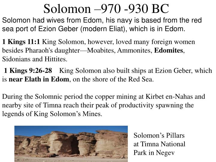 Solomon had wives from Edom, his navy is based from the red sea port of Ezion Geber (modern Eliat), which is in Edom.