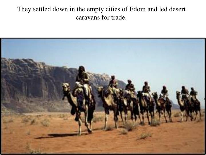 They settled down in the empty cities of Edom and led desert caravans for trade.