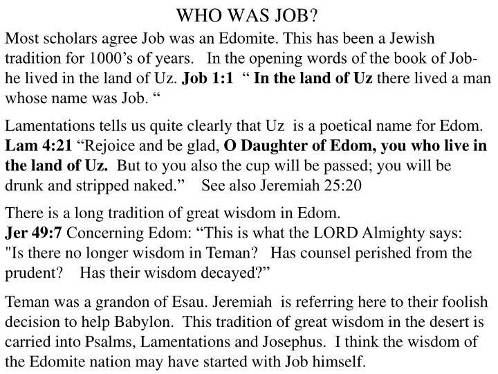 Most scholars agree Job was an Edomite. This has been a Jewish tradition for 1000's of years.   In the opening words of the book of Job- he lived in the land of Uz.