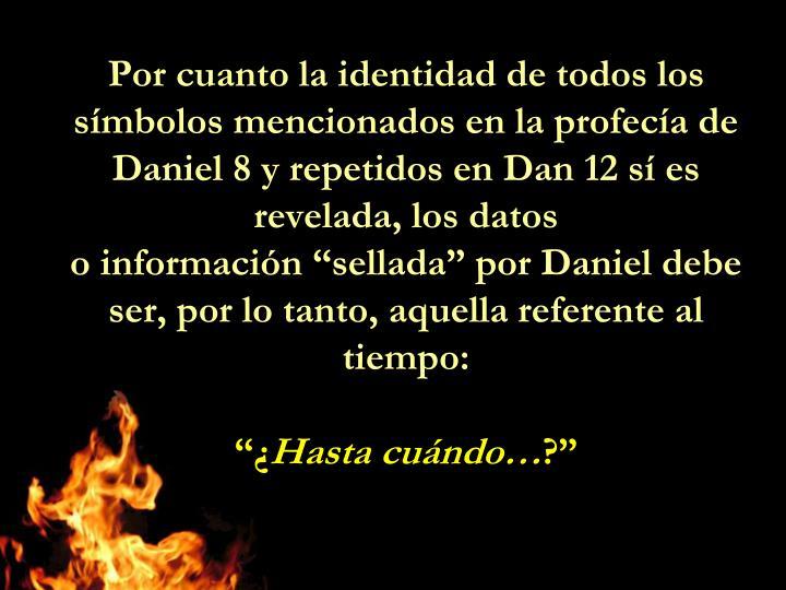 Por cuanto la identidad de todos los símbolos mencionados en la profecía de Daniel 8 y repetidos en Dan 12 sí es revelada, los datos
