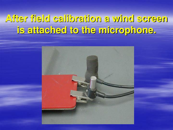 After field calibration a wind screen is attached to the microphone.