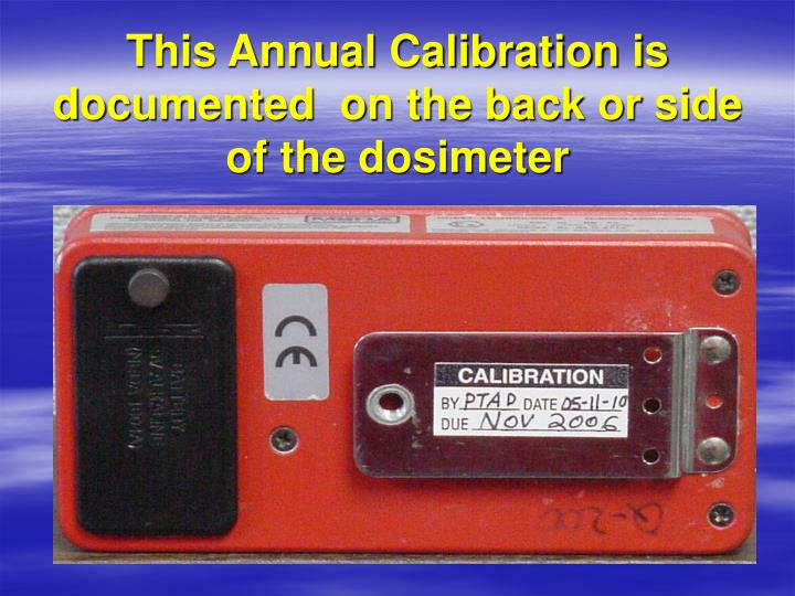 This Annual Calibration is documented  on the back or side of the dosimeter