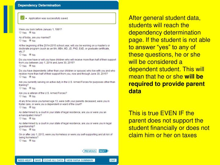 "After general student data, students will reach the dependency determination page. If the student is not able to answer ""yes"" to any of these questions, he or she will be considered a dependent student. This will mean that he or she"