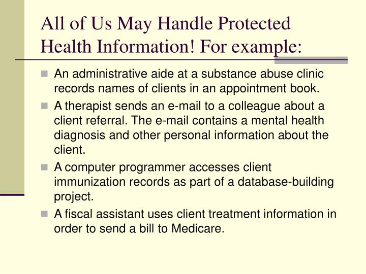 All of Us May Handle Protected Health Information! For example: