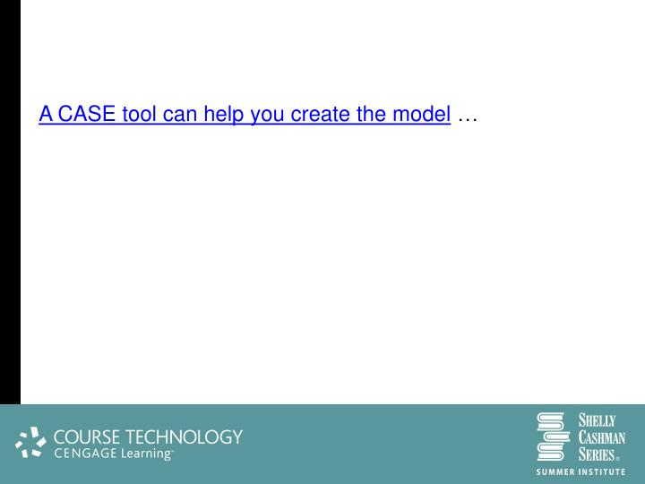 A CASE tool can help you create the model
