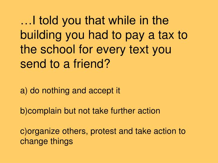 …I told you that while in the building you had to pay a tax to the school for every text you send to a friend?