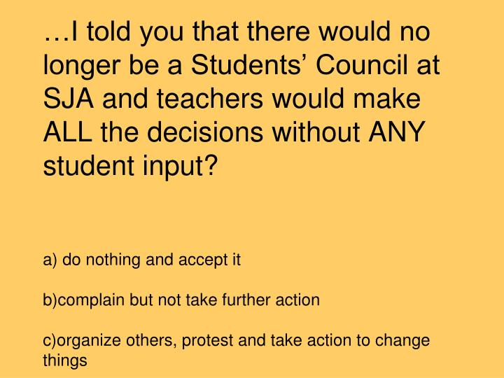 …I told you that there would no longer be a Students' Council at SJA and teachers would make ALL the decisions without ANY student input?