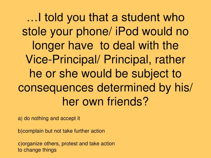 …I told you that a student who  stole your phone/ iPod would no longer have  to deal with the Vice-Principal/ Principal, rather he or she would be subject to consequences determined by his/ her own friends?
