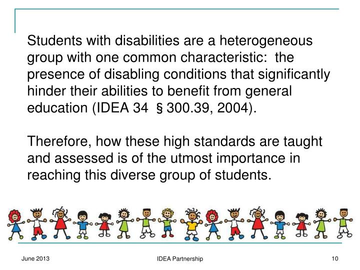Students with disabilities are a heterogeneous group with one common characteristic:  the presence of disabling conditions that significantly hinder their abilities to benefit from general education (IDEA 34
