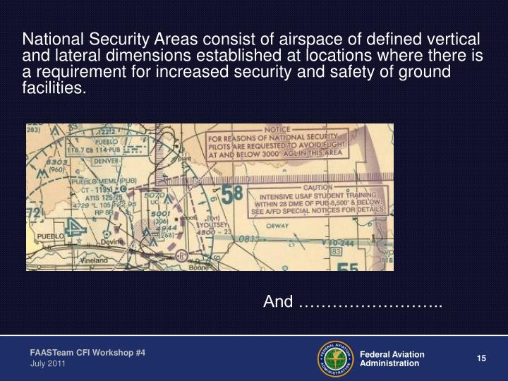 National Security Areas consist of airspace of defined vertical and lateral dimensions established at locations where there is a requirement for increased security and safety of ground facilities.