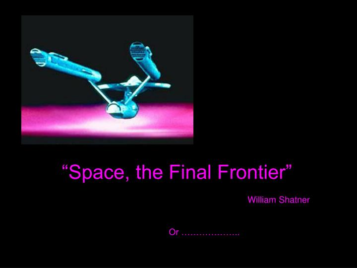 """""""Space, the Final Frontier"""""""