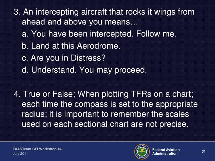 3. An intercepting aircraft that rocks it wings from ahead and above you means…