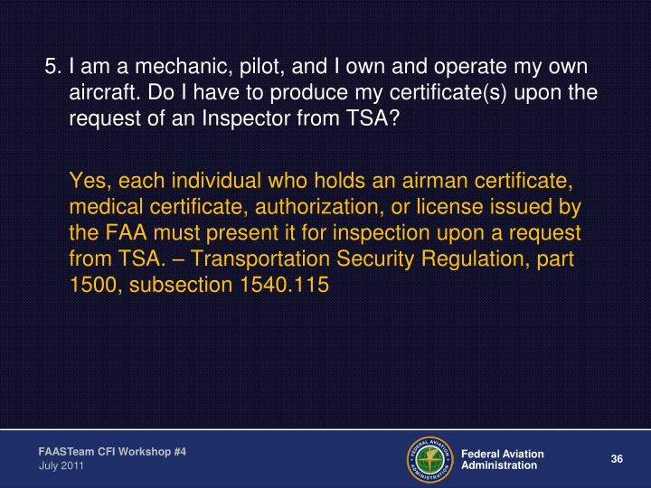 5. I am a mechanic, pilot, and I own and operate my own aircraft. Do I have to produce my certificate(s) upon the request of an Inspector from TSA?
