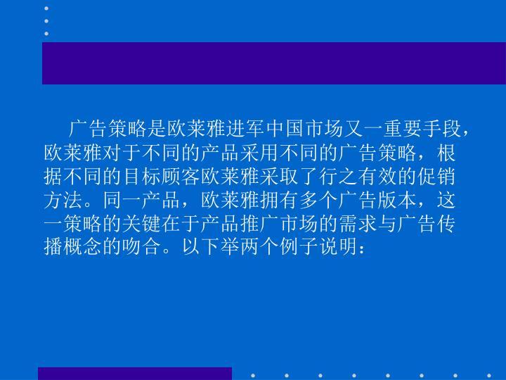 广告策略是欧莱雅进军中国市场又一重要手段,欧莱雅对于不同的产品采用不同的广告策略,根据不同的目标顾客欧莱雅采取了行之有效的促销方法。同一产品,欧莱雅拥有多个广告版本,这一策略的关键在于产品推广市场的需求与广告传播概念的吻合。以下举两个例子说明: