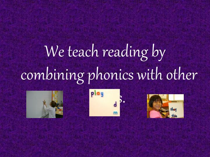 We teach reading by combining phonics with other skills.