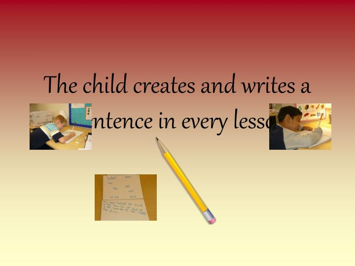 The child creates and writes a sentence in every lesson.