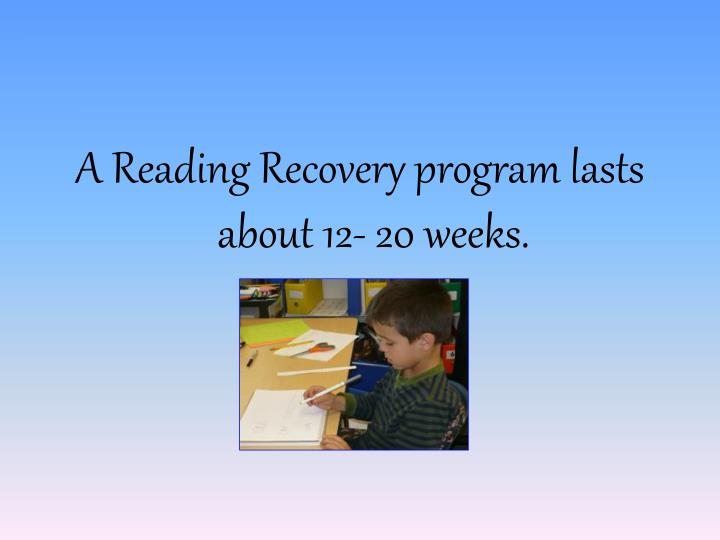 A Reading Recovery program lasts about 12- 20 weeks.