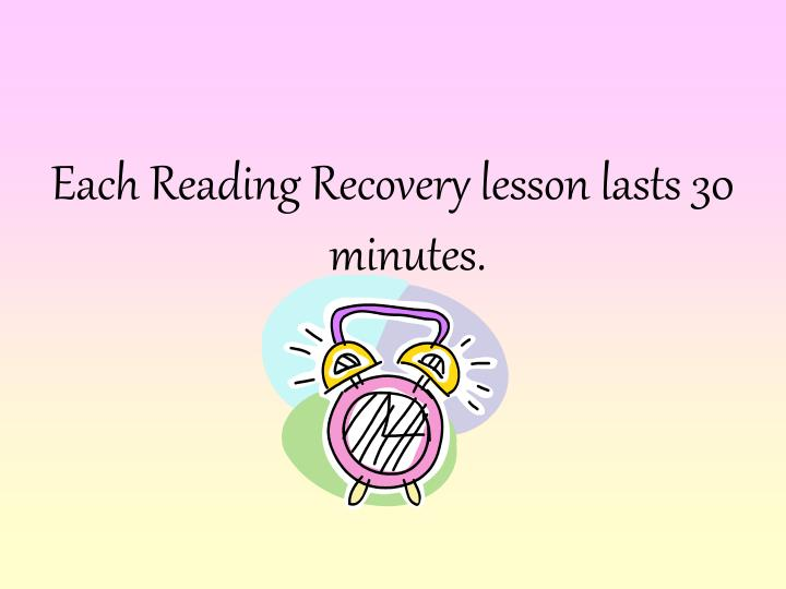 Each Reading Recovery lesson lasts 30 minutes.