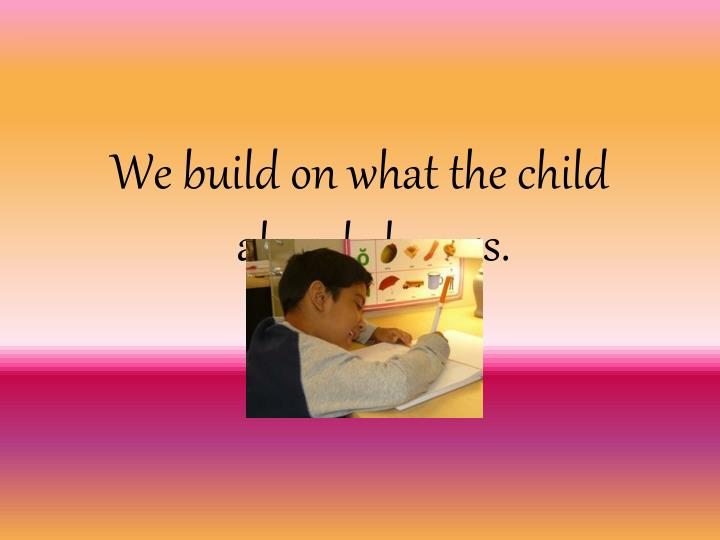 We build on what the child already knows.