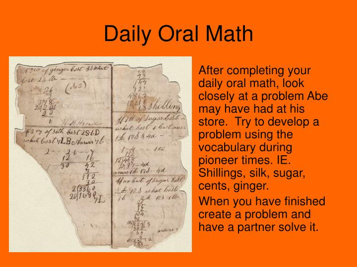 After completing your daily oral math, look closely at a problem Abe may have had at his store.  Try to develop a problem using the vocabulary during pioneer times. IE. Shillings, silk, sugar, cents, ginger.