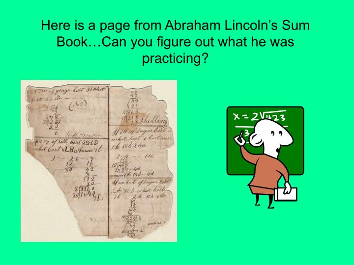 Here is a page from Abraham Lincoln's Sum Book…Can you figure out what he was practicing?