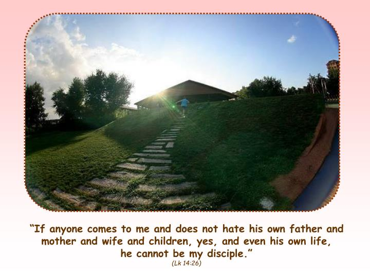 """If anyone comes to me and does not hate his own father and mother and wife and children, yes, and..."