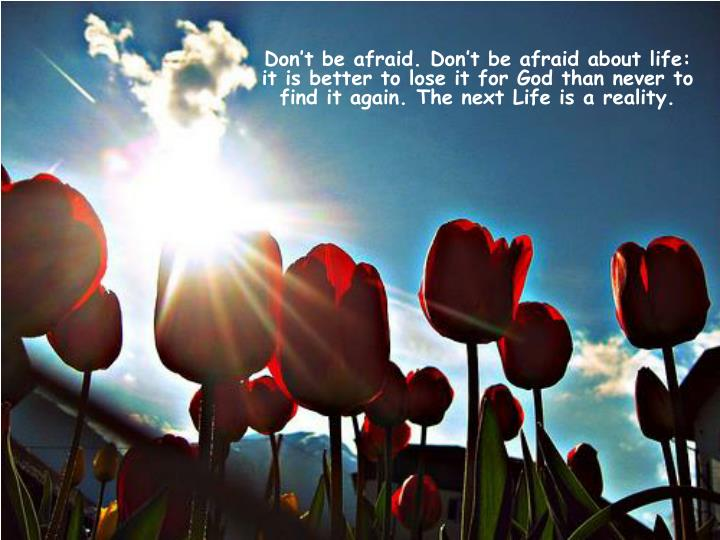 Don't be afraid. Don't be afraid about life: