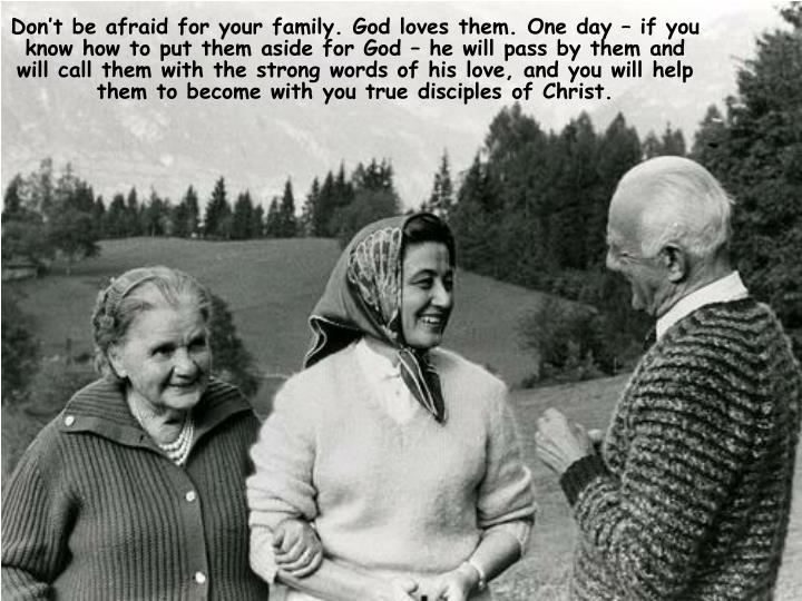 Don't be afraid for your family. God loves them. One day – if you know how to put them aside for God – he will pass by them and will call them with the strong words of his love, and you will help them to become with you true disciples of Christ.