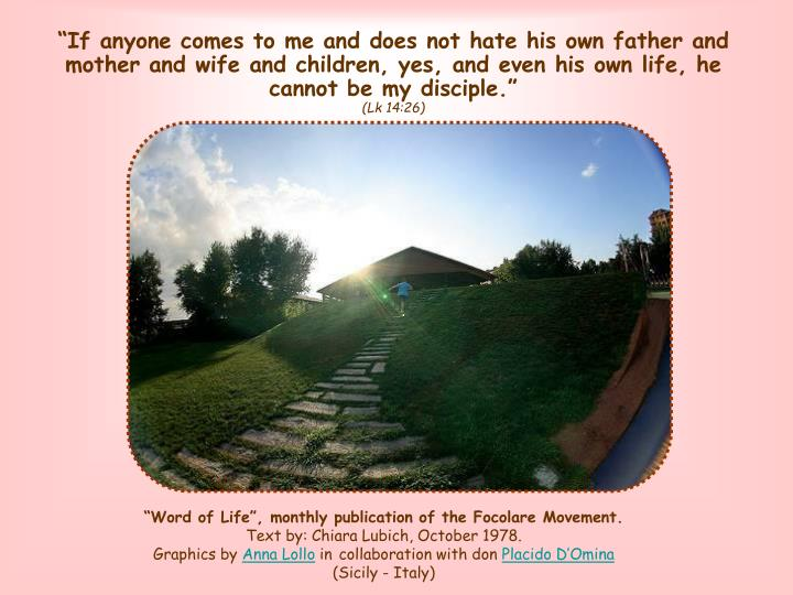 """If anyone comes to me and does not hate his own father and mother and wife and children, yes, and even his own life, he cannot be my disciple."""