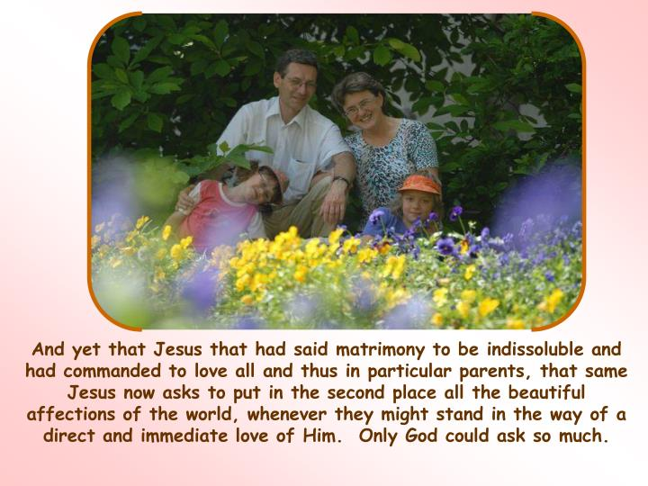 And yet that Jesus that had said matrimony to be indissoluble and had commanded to love all and thus in particular parents, that same Jesus now asks to put in the second place all the beautiful affections of the world, whenever they might stand in the way of a direct and immediate love of Him.  Only God could ask so much.