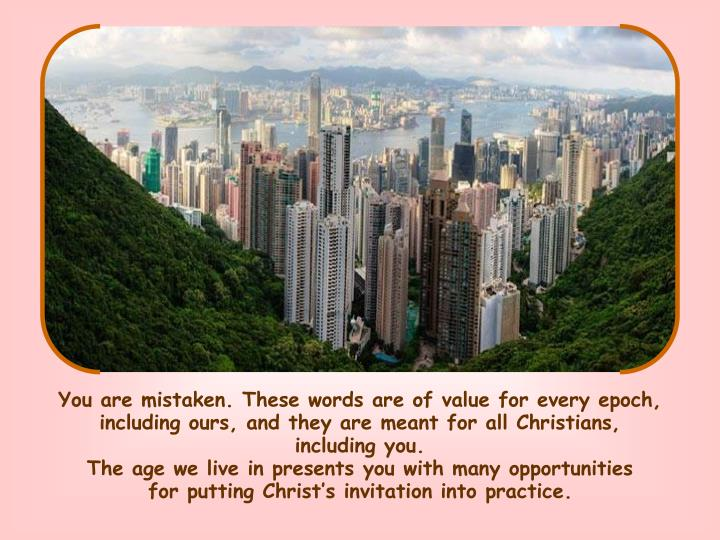 You are mistaken. These words are of value for every epoch, including ours, and they are meant for all Christians,