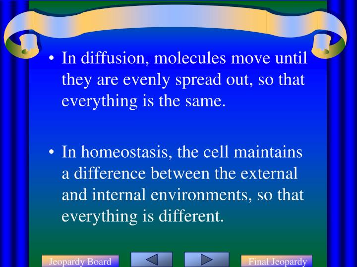 In diffusion, molecules move until they are evenly spread out, so that everything is the same.