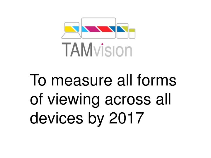 To measure all forms of viewing across all devices by 2017