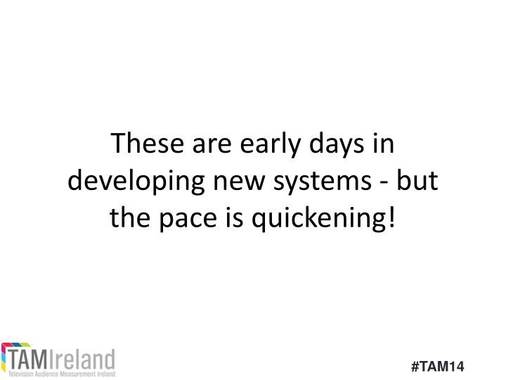 These are early days in developing new systems - but the pace is quickening!