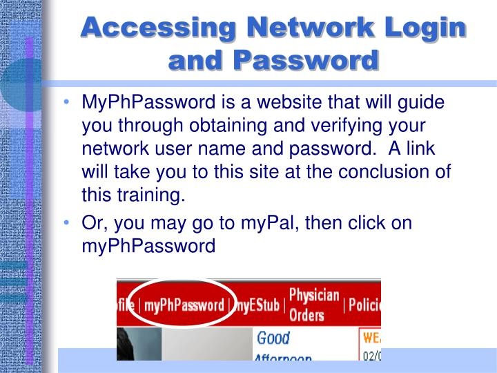 MyPhPassword is a website that will guide you through obtaining and verifying your network user name and password.  A link will take you to this site at the conclusion of this training.
