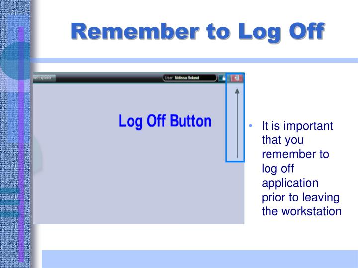 It is important that you remember to log off application prior to leaving the workstation