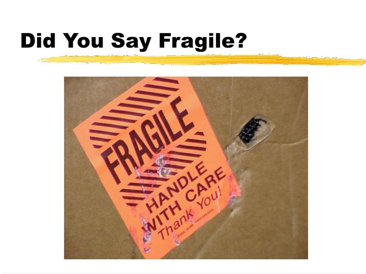 Did You Say Fragile?